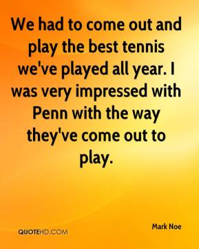 Mark Noe  - We had to come out and play the best tennis we've played all year. I was very impressed with Penn with the way they've come out to play.