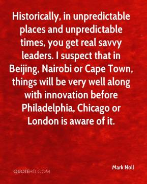 Mark Noll  - Historically, in unpredictable places and unpredictable times, you get real savvy leaders. I suspect that in Beijing, Nairobi or Cape Town, things will be very well along with innovation before Philadelphia, Chicago or London is aware of it.