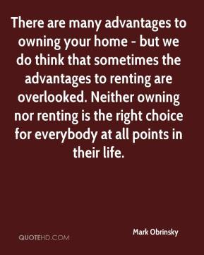 There are many advantages to owning your home - but we do think that sometimes the advantages to renting are overlooked. Neither owning nor renting is the right choice for everybody at all points in their life.