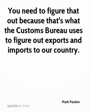 Mark Pasdon  - You need to figure that out because that's what the Customs Bureau uses to figure out exports and imports to our country.