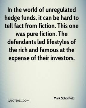 Mark Schonfeld  - In the world of unregulated hedge funds, it can be hard to tell fact from fiction. This one was pure fiction. The defendants led lifestyles of the rich and famous at the expense of their investors.