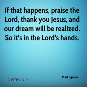 Mark Spano  - If that happens, praise the Lord, thank you Jesus, and our dream will be realized. So it's in the Lord's hands.