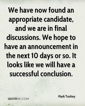 Mark Tuohey  - We have now found an appropriate candidate, and we are in final discussions. We hope to have an announcement in the next 10 days or so. It looks like we will have a successful conclusion.