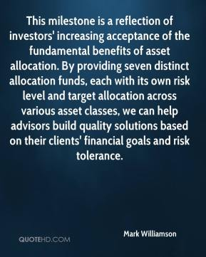 Mark Williamson  - This milestone is a reflection of investors' increasing acceptance of the fundamental benefits of asset allocation. By providing seven distinct allocation funds, each with its own risk level and target allocation across various asset classes, we can help advisors build quality solutions based on their clients' financial goals and risk tolerance.