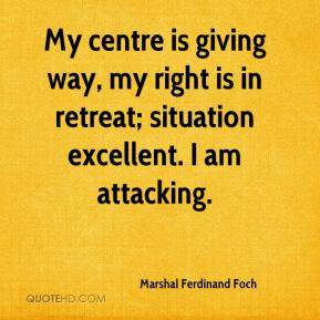 My centre is giving way, my right is in retreat; situation excellent. I am attacking.