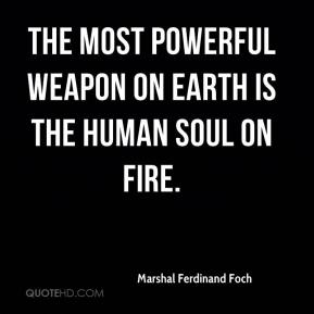 The most powerful weapon on earth is the human soul on fire.