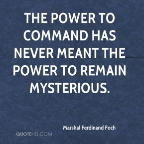 Marshal Ferdinand Foch  - The power to command has never meant the power to remain mysterious.