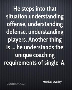 Marshall Overley  - He steps into that situation understanding offense, understanding defense, understanding players. Another thing is ... he understands the unique coaching requirements of single-A.