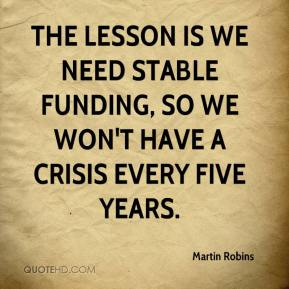 Martin Robins  - The lesson is we need stable funding, so we won't have a crisis every five years.
