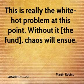 Martin Robins  - This is really the white-hot problem at this point. Without it [the fund], chaos will ensue.