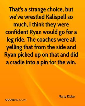 Marty Kloker  - That's a strange choice, but we've wrestled Kalispell so much, I think they were confident Ryan would go for a leg ride. The coaches were all yelling that from the side and Ryan picked up on that and did a cradle into a pin for the win.