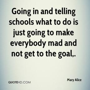 Mary Alice  - Going in and telling schools what to do is just going to make everybody mad and not get to the goal.