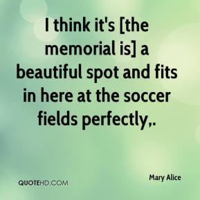 Mary Alice  - I think it's [the memorial is] a beautiful spot and fits in here at the soccer fields perfectly.