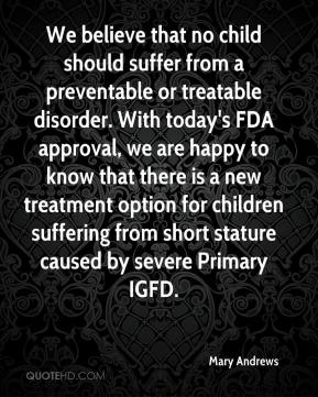 Mary Andrews  - We believe that no child should suffer from a preventable or treatable disorder. With today's FDA approval, we are happy to know that there is a new treatment option for children suffering from short stature caused by severe Primary IGFD.