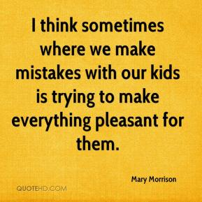 Mary Morrison  - I think sometimes where we make mistakes with our kids is trying to make everything pleasant for them.