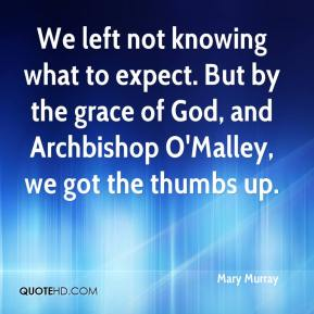 Mary Murray  - We left not knowing what to expect. But by the grace of God, and Archbishop O'Malley, we got the thumbs up.