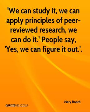 Mary Roach  - 'We can study it, we can apply principles of peer-reviewed research, we can do it.' People say, 'Yes, we can figure it out.'.
