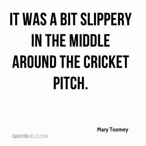 Mary Toomey  - It was a bit slippery in the middle around the cricket pitch.
