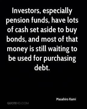 Masahiro Kami  - Investors, especially pension funds, have lots of cash set aside to buy bonds, and most of that money is still waiting to be used for purchasing debt.