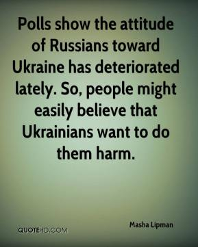 Masha Lipman  - Polls show the attitude of Russians toward Ukraine has deteriorated lately. So, people might easily believe that Ukrainians want to do them harm.