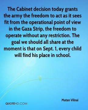 Matan Vilnai  - The Cabinet decision today grants the army the freedom to act as it sees fit from the operational point of view in the Gaza Strip, the freedom to operate without any restriction. The goal we should all share at the moment is that on Sept. 1, every child will find his place in school.