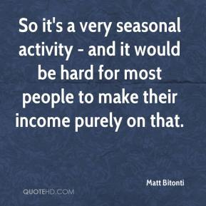 Matt Bitonti  - So it's a very seasonal activity - and it would be hard for most people to make their income purely on that.