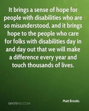 Matt Brooks  - It brings a sense of hope for people with disabilities who are so misunderstood, and it brings hope to the people who care for folks with disabilities day in and day out that we will make a difference every year and touch thousands of lives.
