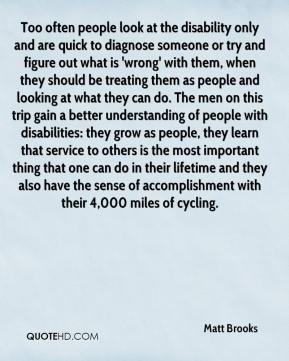 Matt Brooks  - Too often people look at the disability only and are quick to diagnose someone or try and figure out what is 'wrong' with them, when they should be treating them as people and looking at what they can do. The men on this trip gain a better understanding of people with disabilities: they grow as people, they learn that service to others is the most important thing that one can do in their lifetime and they also have the sense of accomplishment with their 4,000 miles of cycling.