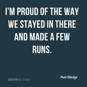 Matt Elledge  - I'm proud of the way we stayed in there and made a few runs.