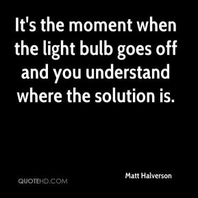 Matt Halverson  - It's the moment when the light bulb goes off and you understand where the solution is.