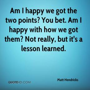 Matt Hendricks  - Am I happy we got the two points? You bet. Am I happy with how we got them? Not really, but it's a lesson learned.