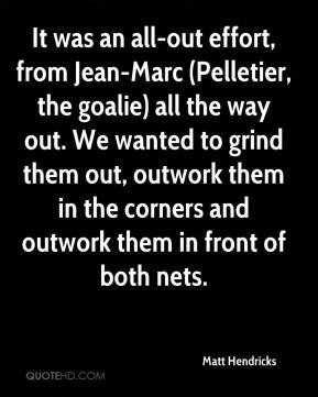 Matt Hendricks  - It was an all-out effort, from Jean-Marc (Pelletier, the goalie) all the way out. We wanted to grind them out, outwork them in the corners and outwork them in front of both nets.