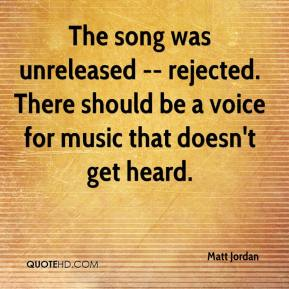 Matt Jordan  - The song was unreleased -- rejected. There should be a voice for music that doesn't get heard.