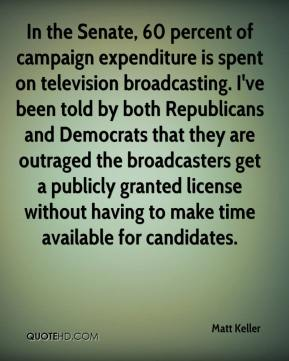 Matt Keller  - In the Senate, 60 percent of campaign expenditure is spent on television broadcasting. I've been told by both Republicans and Democrats that they are outraged the broadcasters get a publicly granted license without having to make time available for candidates.