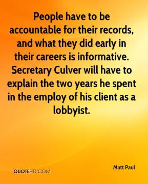Matt Paul  - People have to be accountable for their records, and what they did early in their careers is informative. Secretary Culver will have to explain the two years he spent in the employ of his client as a lobbyist.