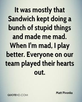 Matt Pivonka  - It was mostly that Sandwich kept doing a bunch of stupid things and made me mad. When I'm mad, I play better. Everyone on our team played their hearts out.