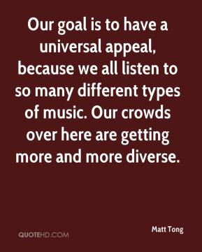 Matt Tong  - Our goal is to have a universal appeal, because we all listen to so many different types of music. Our crowds over here are getting more and more diverse.