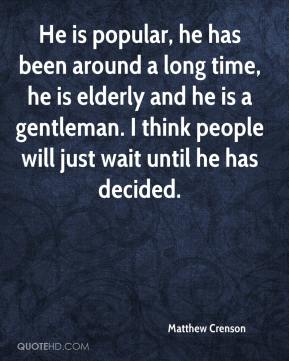 He is popular, he has been around a long time, he is elderly and he is a gentleman. I think people will just wait until he has decided.