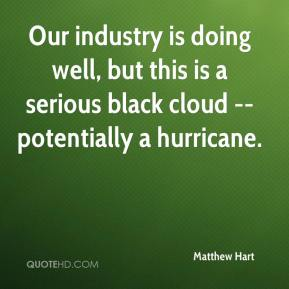 Matthew Hart  - Our industry is doing well, but this is a serious black cloud -- potentially a hurricane.