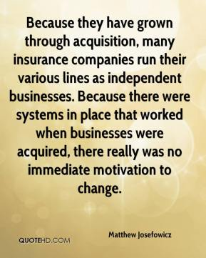 Matthew Josefowicz  - Because they have grown through acquisition, many insurance companies run their various lines as independent businesses. Because there were systems in place that worked when businesses were acquired, there really was no immediate motivation to change.