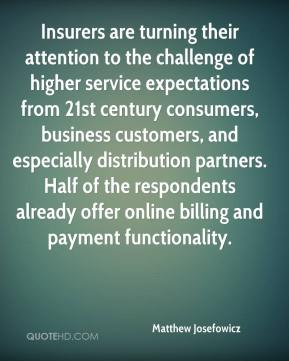 Matthew Josefowicz  - Insurers are turning their attention to the challenge of higher service expectations from 21st century consumers, business customers, and especially distribution partners. Half of the respondents already offer online billing and payment functionality.
