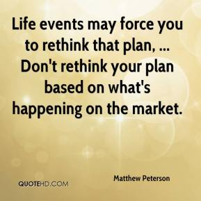 Matthew Peterson  - Life events may force you to rethink that plan, ... Don't rethink your plan based on what's happening on the market.