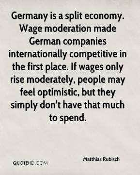 Matthias Rubisch  - Germany is a split economy. Wage moderation made German companies internationally competitive in the first place. If wages only rise moderately, people may feel optimistic, but they simply don't have that much to spend.