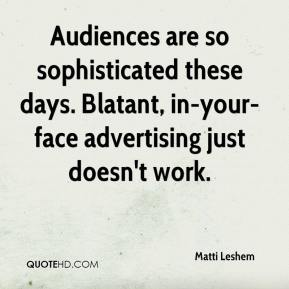 Matti Leshem  - Audiences are so sophisticated these days. Blatant, in-your-face advertising just doesn't work.