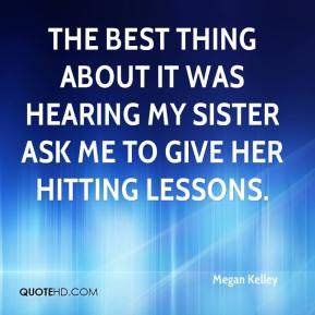 Megan Kelley  - The best thing about it was hearing my sister ask me to give her hitting lessons.