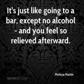 Melissa Martin  - It's just like going to a bar, except no alcohol - and you feel so relieved afterward.