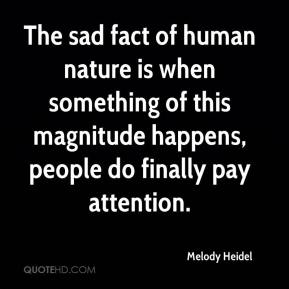 Melody Heidel  - The sad fact of human nature is when something of this magnitude happens, people do finally pay attention.