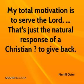 Merrill Oster  - My total motivation is to serve the Lord, ... That's just the natural response of a Christian ? to give back.