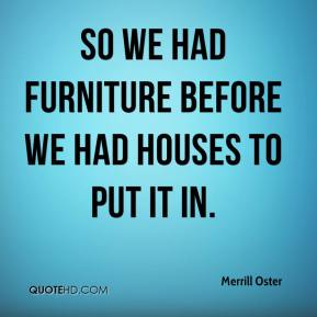 Merrill Oster  - So we had furniture before we had houses to put it in.