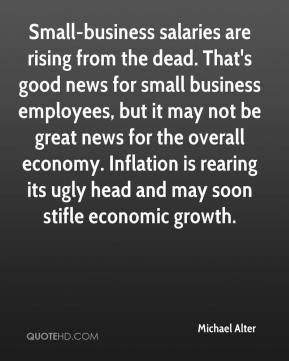 Michael Alter  - Small-business salaries are rising from the dead. That's good news for small business employees, but it may not be great news for the overall economy. Inflation is rearing its ugly head and may soon stifle economic growth.
